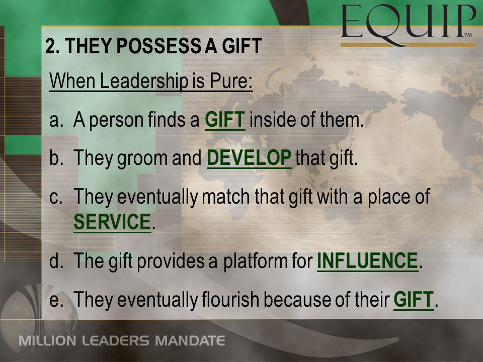 2. THEY POSSESS A GIFT When Leadership is Pure: a.A person finds a GIFT inside of them. b.They groom and DEVELOP that gift. c.They eventually match th