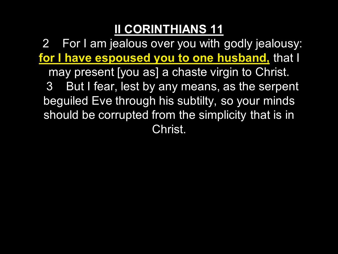 II CORINTHIANS 11 2 For I am jealous over you with godly jealousy: for I have espoused you to one husband, that I may present [you as] a chaste virgin to Christ.
