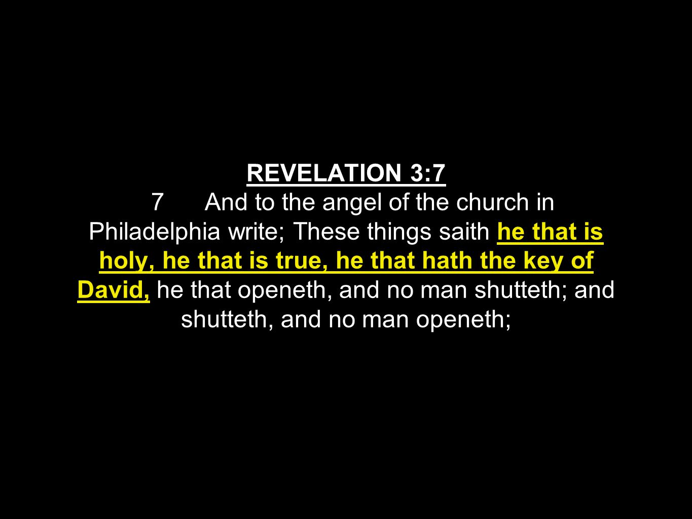 REVELATION 3:7 7 And to the angel of the church in Philadelphia write; These things saith he that is holy, he that is true, he that hath the key of David, he that openeth, and no man shutteth; and shutteth, and no man openeth;