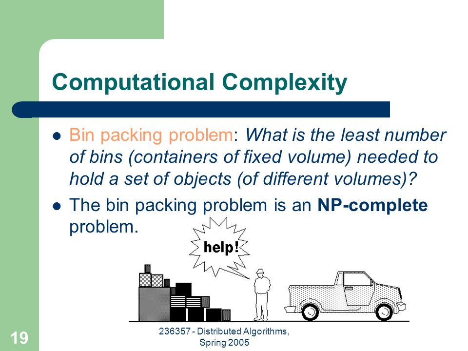 236357 - Distributed Algorithms, Spring 2005 19 Computational Complexity Bin packing problem: What is the least number of bins (containers of fixed volume) needed to hold a set of objects (of different volumes).