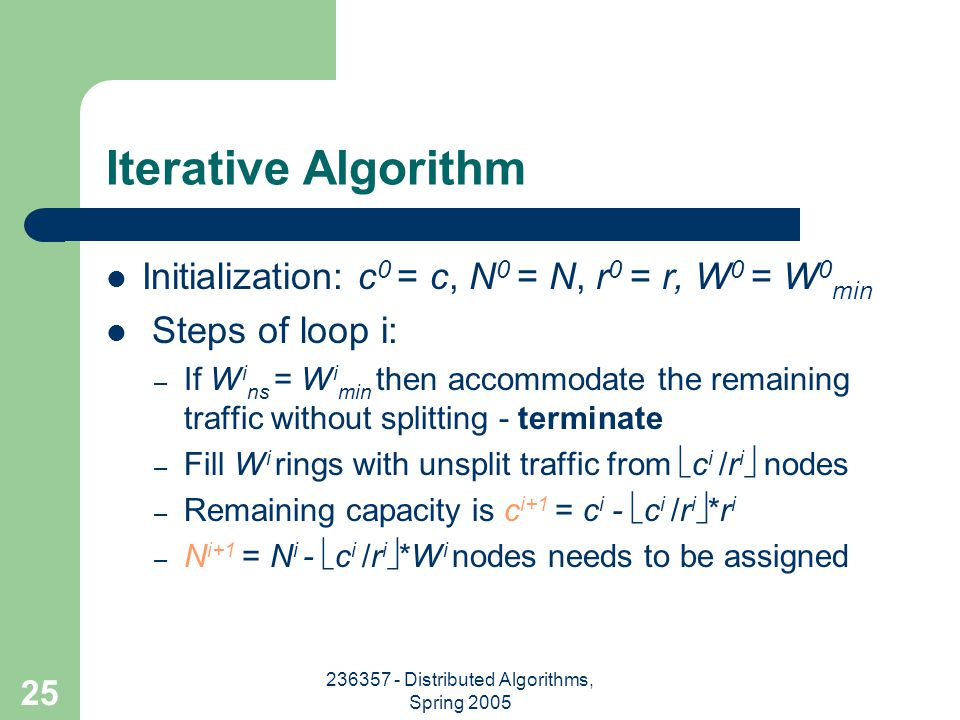236357 - Distributed Algorithms, Spring 2005 25 Iterative Algorithm Initialization: c 0 = c, N 0 = N, r 0 = r, W 0 = W 0 min Steps of loop i: – If W i ns = W i min then accommodate the remaining traffic without splitting - terminate – Fill W i rings with unsplit traffic from  c i /r i  nodes – Remaining capacity is c i+1 = c i -  c i /r i  *r i – N i+1 = N i -  c i /r i  *W i nodes needs to be assigned