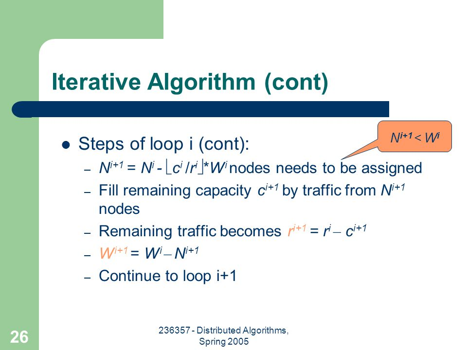 236357 - Distributed Algorithms, Spring 2005 26 Steps of loop i (cont): – N i+1 = N i -  c i /r i  *W i nodes needs to be assigned – Fill remaining capacity c i+1 by traffic from N i+1 nodes – Remaining traffic becomes r i+1 = r i – c i+1 – W i+1 = W i – N i+1 – Continue to loop i+1 N i+1 < W i Iterative Algorithm (cont)