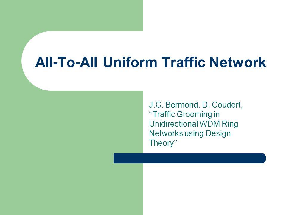 All-To-All Uniform Traffic Network J.C. Bermond, D.