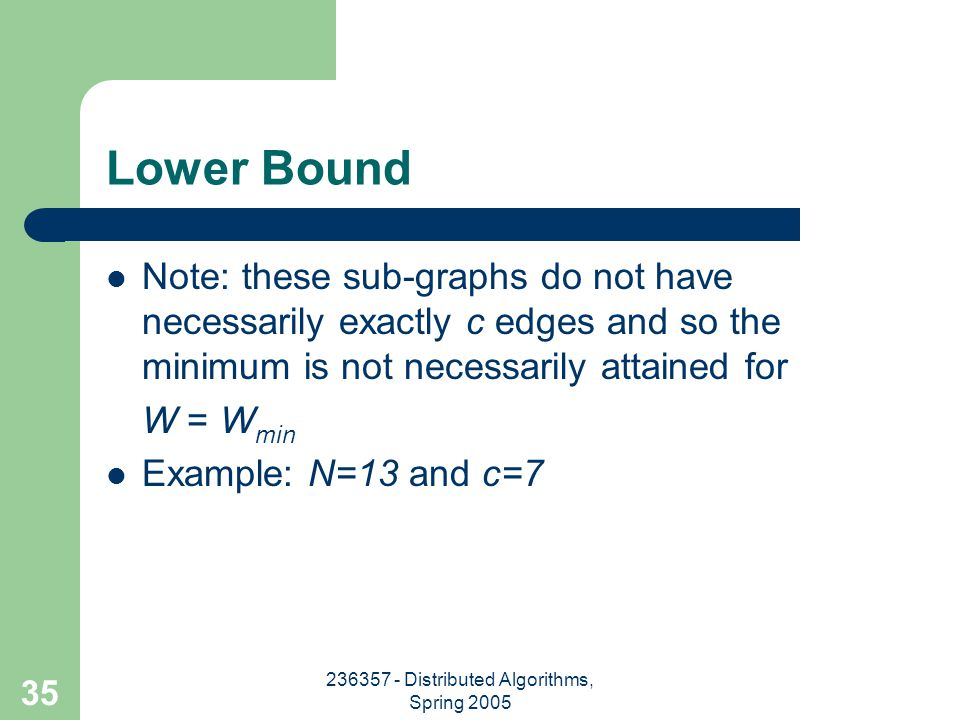 236357 - Distributed Algorithms, Spring 2005 35 Lower Bound Note: these sub-graphs do not have necessarily exactly c edges and so the minimum is not necessarily attained for W = W min Example: N=13 and c=7