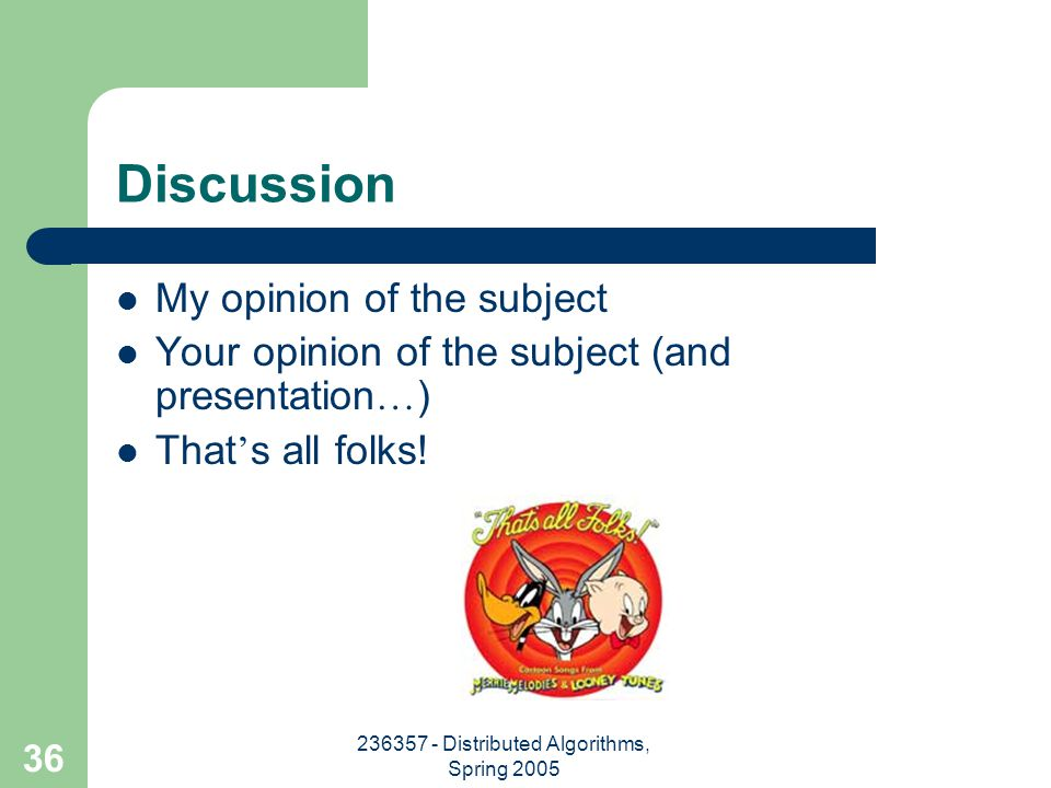 236357 - Distributed Algorithms, Spring 2005 36 Discussion My opinion of the subject Your opinion of the subject (and presentation … ) That ' s all folks!