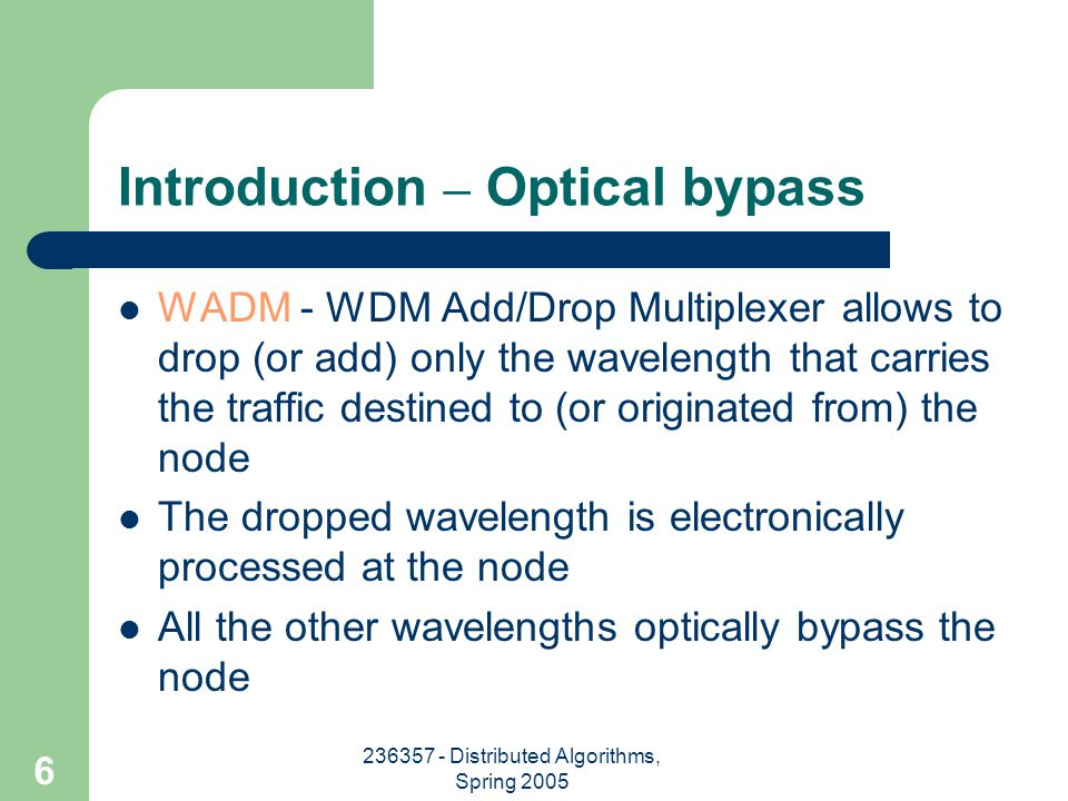 236357 - Distributed Algorithms, Spring 2005 7 Introduction – WADM More optical switches may be added to support more add-drop wavelengths