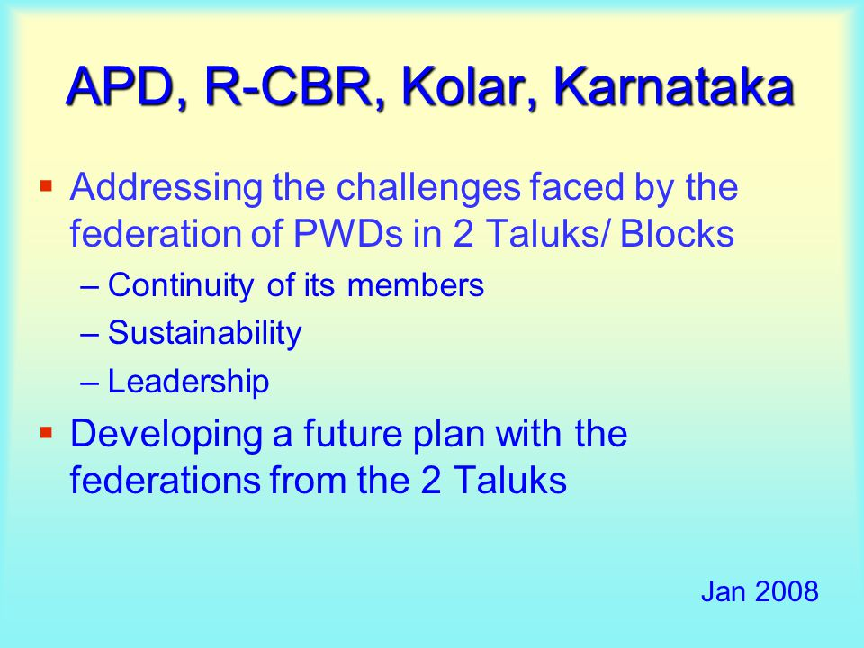  Addressing the challenges faced by the federation of PWDs in 2 Taluks/ Blocks –Continuity of its members –Sustainability –Leadership  Developing a future plan with the federations from the 2 Taluks Jan 2008