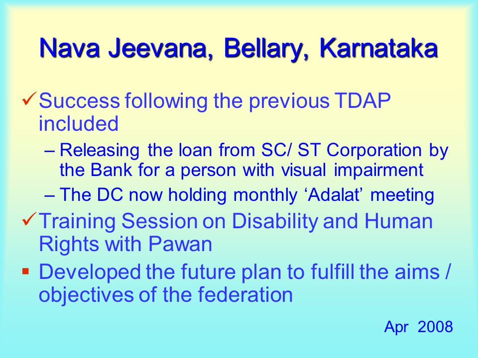 Success following the previous TDAP included –Releasing the loan from SC/ ST Corporation by the Bank for a person with visual impairment –The DC now holding monthly 'Adalat' meeting Training Session on Disability and Human Rights with Pawan  Developed the future plan to fulfill the aims / objectives of the federation Apr 2008