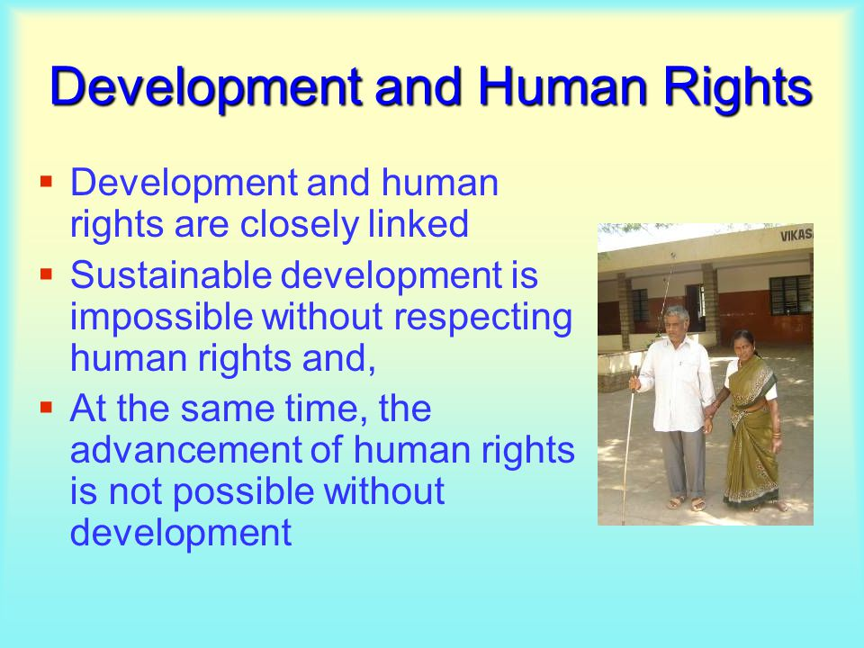 Development and Human Rights  Development and human rights are closely linked  Sustainable development is impossible without respecting human rights