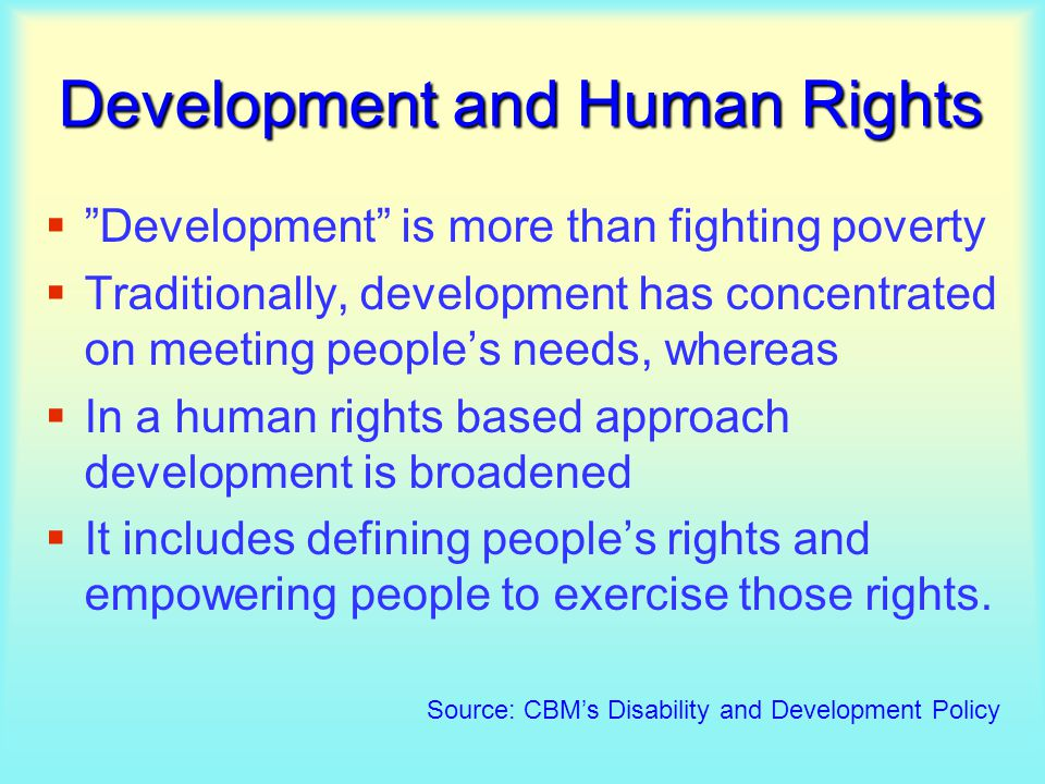 Development and Human Rights  Development is more than fighting poverty  Traditionally, development has concentrated on meeting people's needs, whereas  In a human rights based approach development is broadened  It includes defining people's rights and empowering people to exercise those rights.