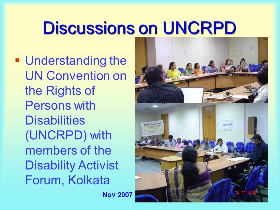 Discussions on UNCRPD  Understanding the UN Convention on the Rights of Persons with Disabilities (UNCRPD) with members of the Disability Activist Forum, Kolkata Nov 2007