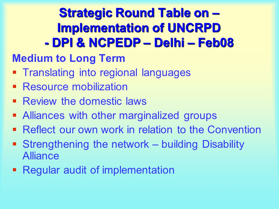 Strategic Round Table on – Implementation of UNCRPD - DPI & NCPEDP – Delhi – Feb08 Medium to Long Term  Translating into regional languages  Resource mobilization  Review the domestic laws  Alliances with other marginalized groups  Reflect our own work in relation to the Convention  Strengthening the network – building Disability Alliance  Regular audit of implementation