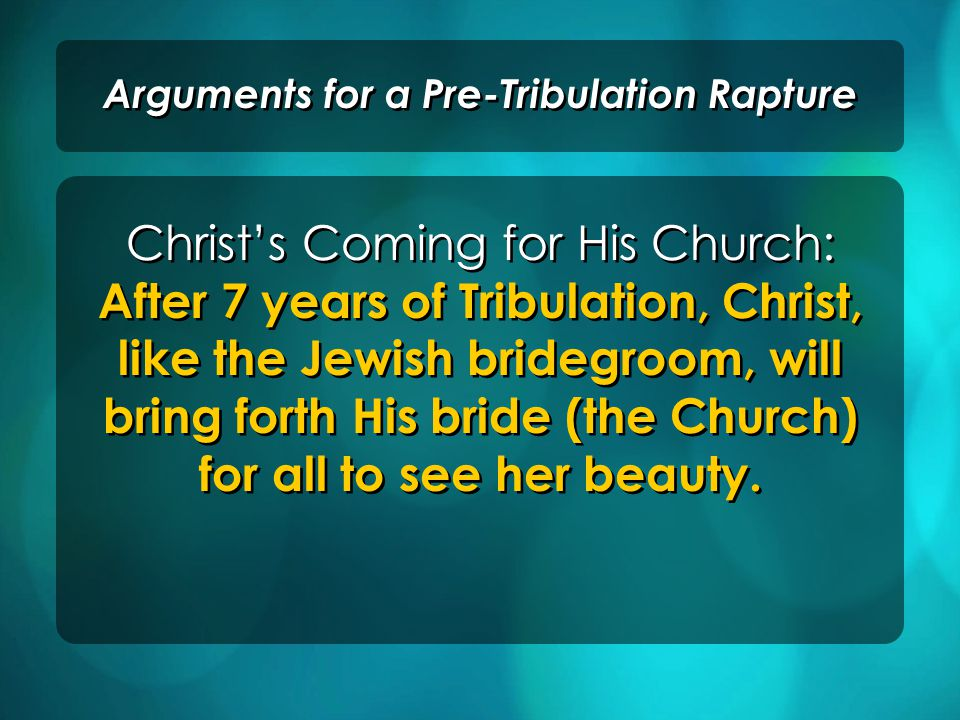 Christ's Coming for His Church: After 7 years of Tribulation, Christ, like the Jewish bridegroom, will bring forth His bride (the Church) for all to see her beauty.