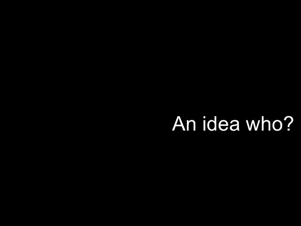 An idea who?
