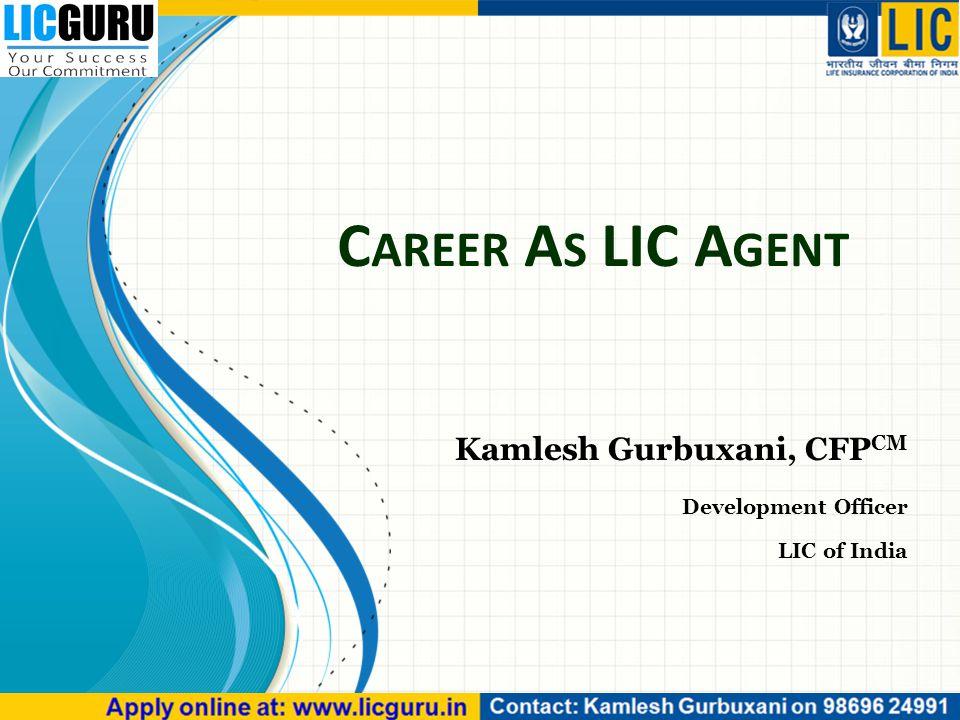 C AREER A S LIC A GENT Kamlesh Gurbuxani, CFP CM Development Officer LIC of India