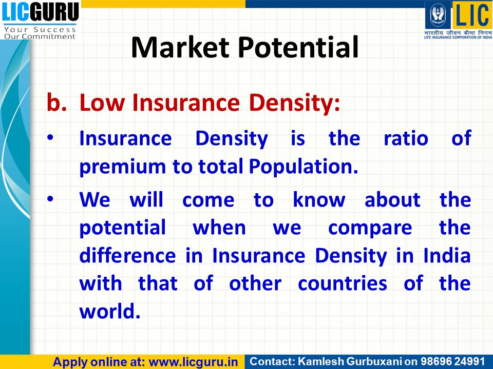 Market Potential b.Low Insurance Density: Insurance Density is the ratio of premium to total Population. We will come to know about the potential when