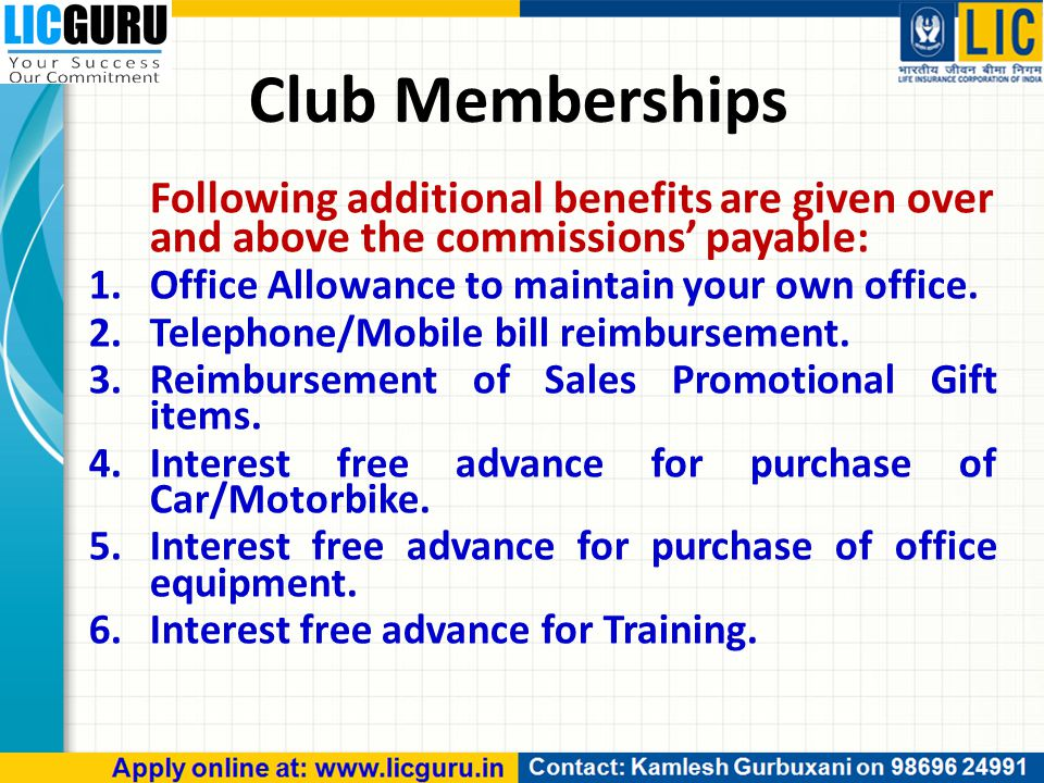 Following additional benefits are given over and above the commissions' payable: 1.Office Allowance to maintain your own office. 2.Telephone/Mobile bi