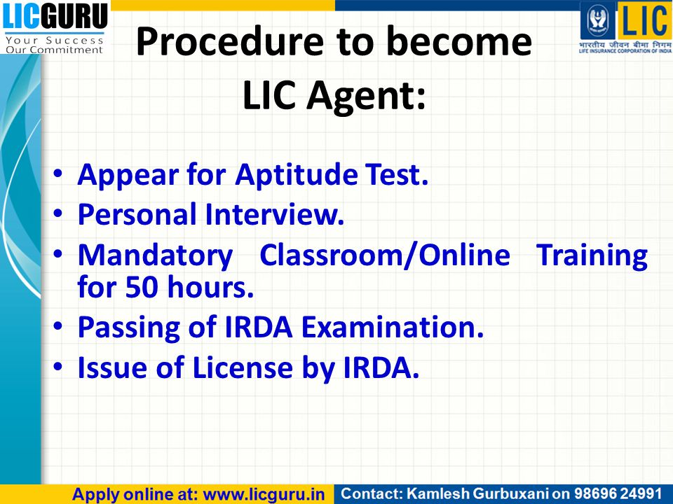 Procedure to become LIC Agent: Appear for Aptitude Test. Personal Interview. Mandatory Classroom/Online Training for 50 hours. Passing of IRDA Examina