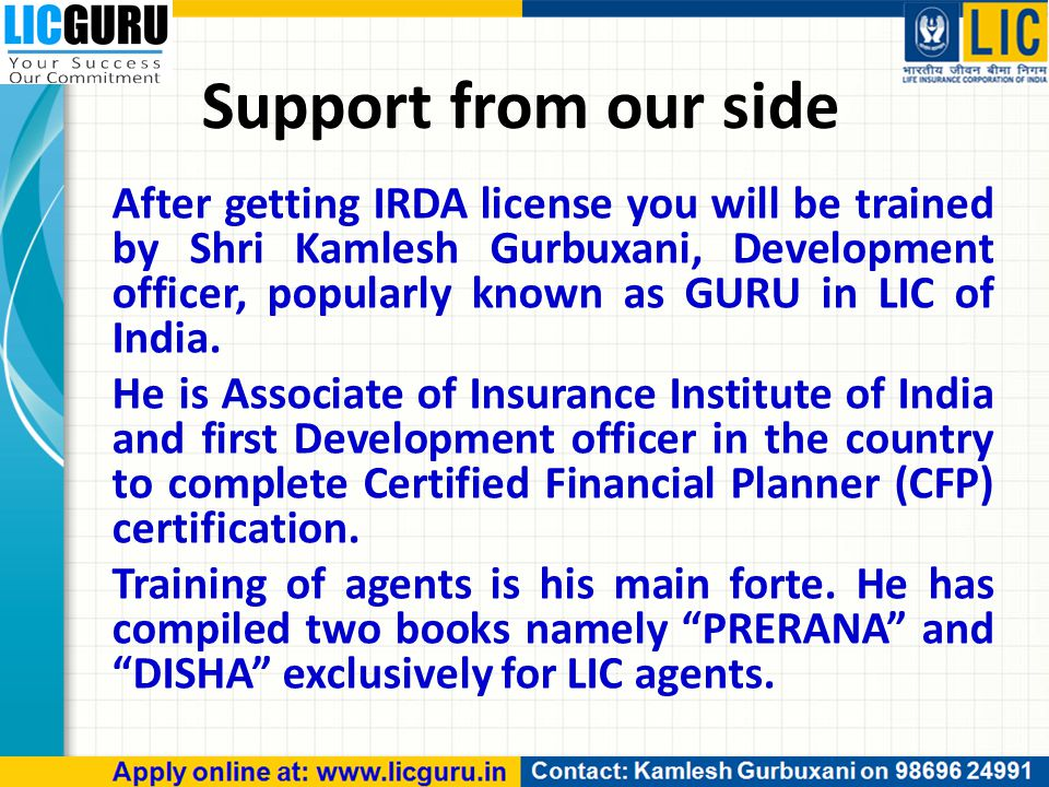 Support from our side After getting IRDA license you will be trained by Shri Kamlesh Gurbuxani, Development officer, popularly known as GURU in LIC of