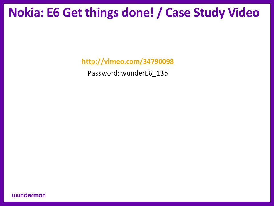 Nokia: E6 Get things done! / Case Study Video http://vimeo.com/34790098 Password: wunderE6_135