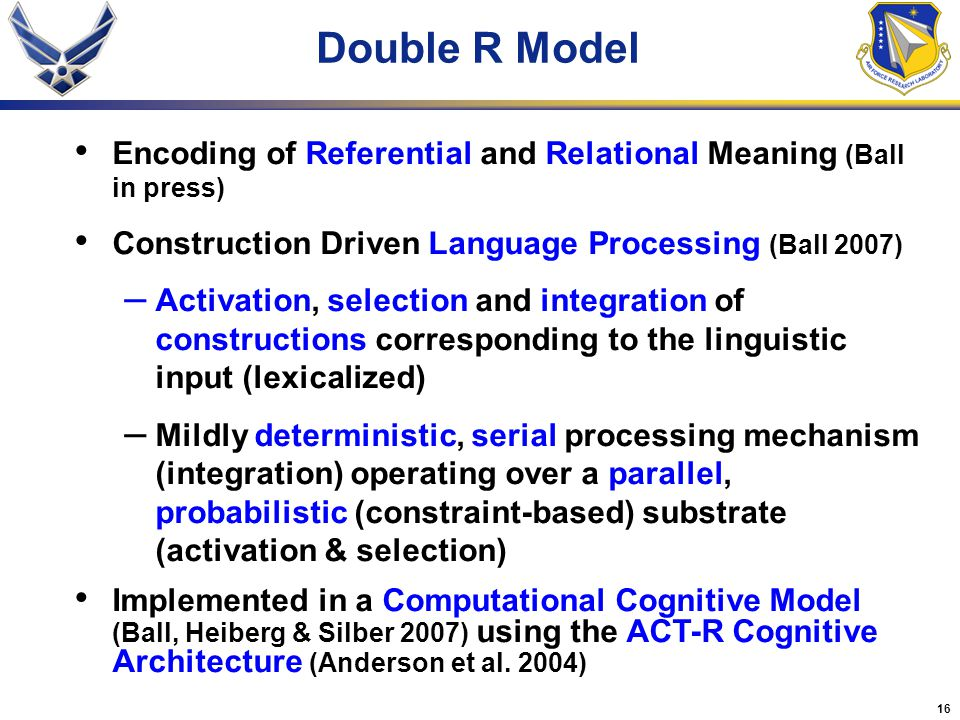 16 Double R Model Encoding of Referential and Relational Meaning (Ball in press) Construction Driven Language Processing (Ball 2007) – Activation, selection and integration of constructions corresponding to the linguistic input (lexicalized) – Mildly deterministic, serial processing mechanism (integration) operating over a parallel, probabilistic (constraint-based) substrate (activation & selection) Implemented in a Computational Cognitive Model (Ball, Heiberg & Silber 2007) using the ACT-R Cognitive Architecture (Anderson et al.