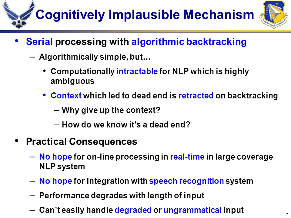 7 Cognitively Implausible Mechanism Serial processing with algorithmic backtracking – Algorithmically simple, but… Computationally intractable for NLP which is highly ambiguous Context which led to dead end is retracted on backtracking – Why give up the context.