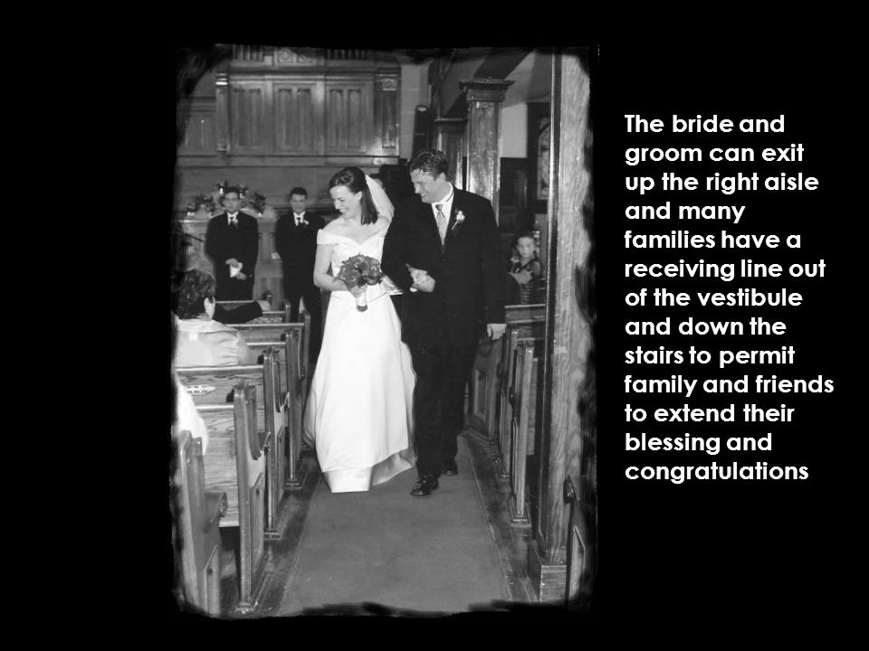 The bride and groom can exit up the right aisle and many families have a receiving line out of the vestibule and down the stairs to permit family and friends to extend their blessing and congratulations