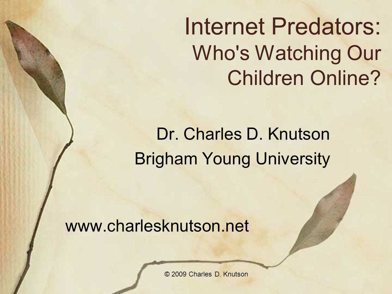 © 2009 Charles D. Knutson Internet Predators: Who s Watching Our Children Online.