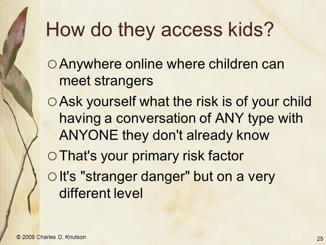 © 2009 Charles D. Knutson How do they access kids?  Anywhere online where children can meet strangers  Ask yourself what the risk is of your child h