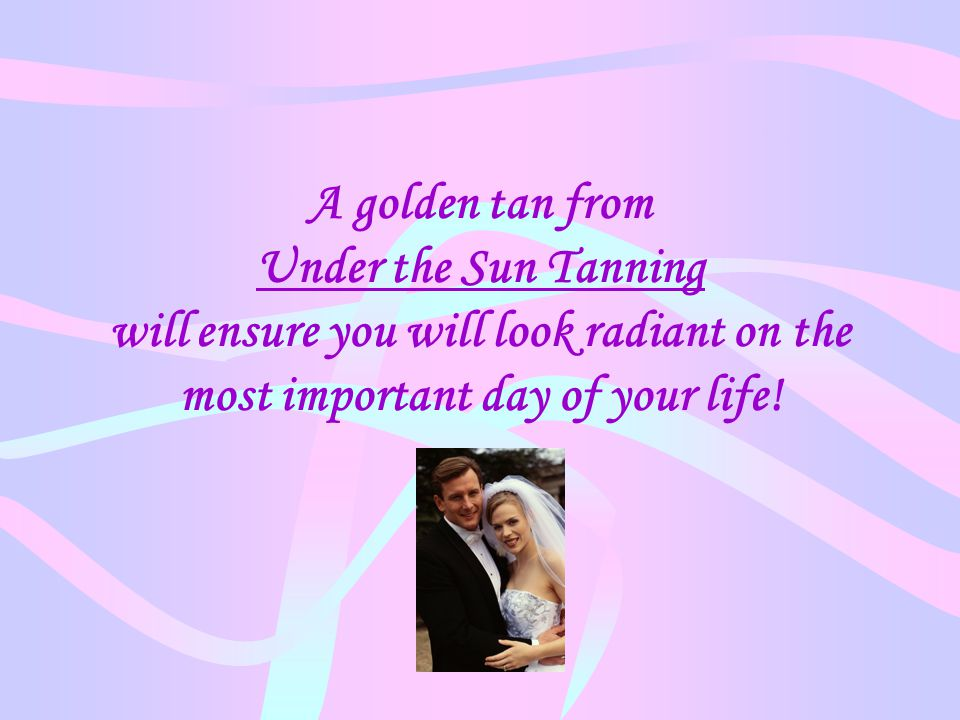 A golden tan from Under the Sun Tanning will ensure you will look radiant on the most important day of your life!