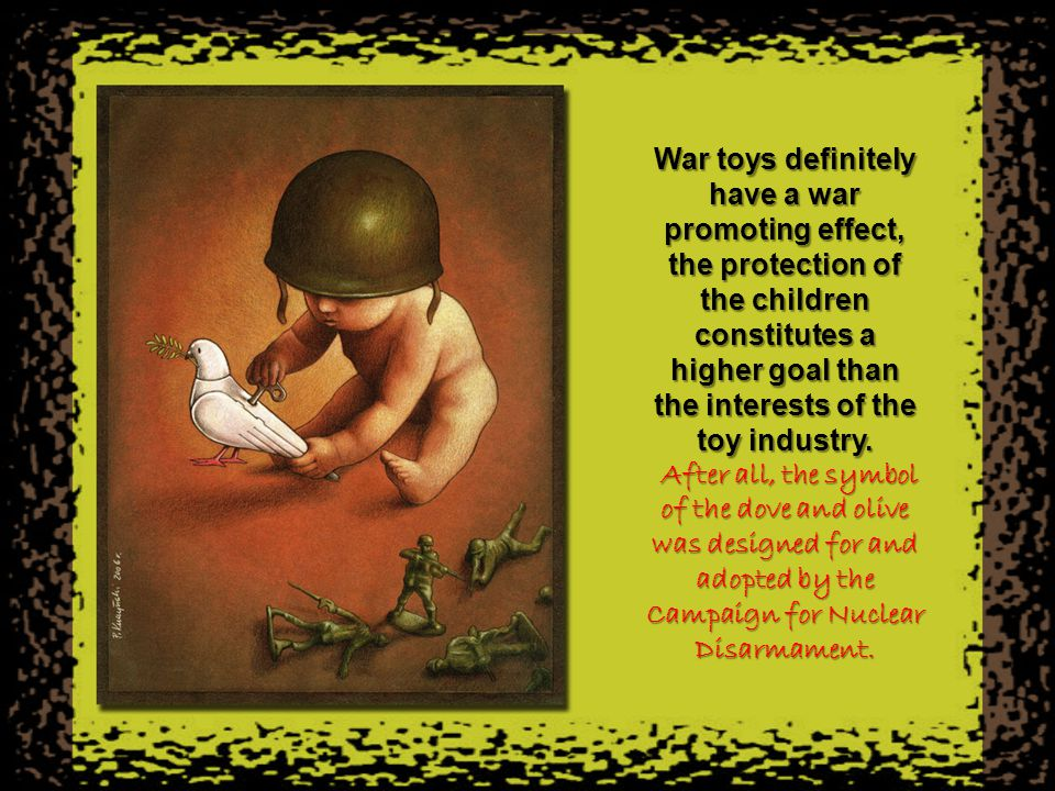 War toys definitely have a war promoting effect, the protection of the children constitutes a higher goal than the interests of the toy industry.