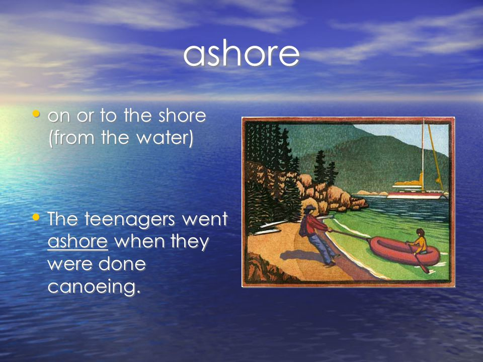 ashore on or to the shore (from the water) The teenagers went ashore when they were done canoeing.