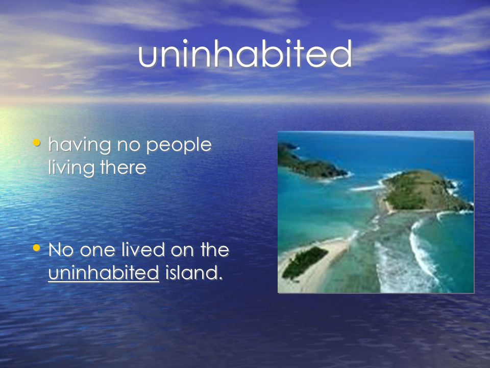 uninhabited having no people living there No one lived on the uninhabited island.