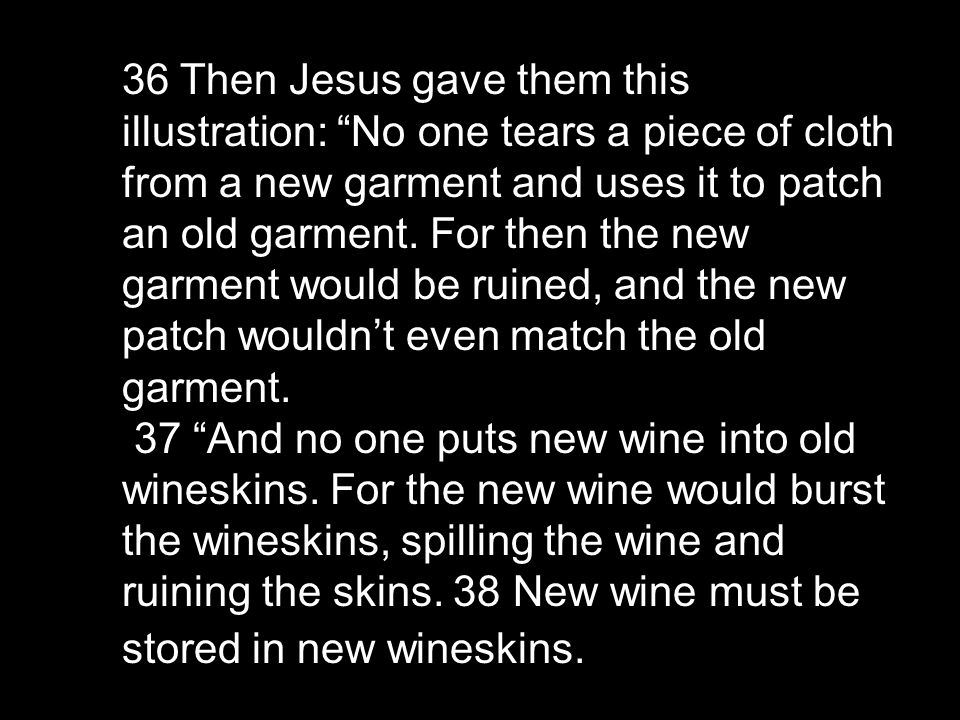 36 Then Jesus gave them this illustration: No one tears a piece of cloth from a new garment and uses it to patch an old garment.