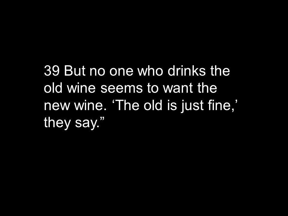 39 But no one who drinks the old wine seems to want the new wine.