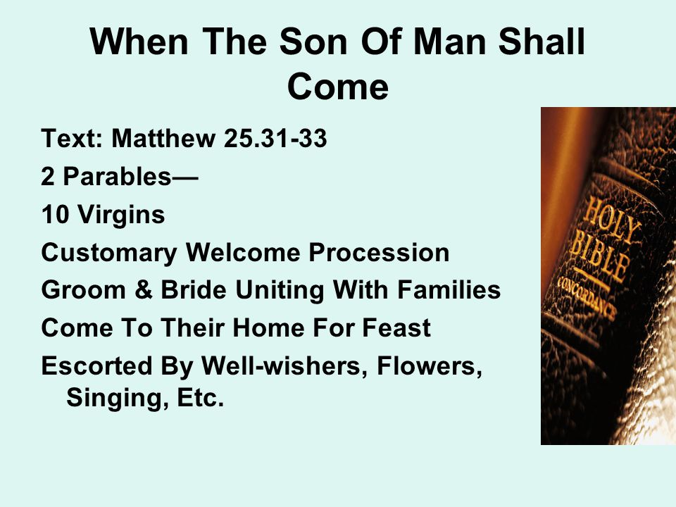 When The Son Of Man Shall Come Text: Matthew 25.31-33 2 Parables— 10 Virgins Customary Welcome Procession Groom & Bride Uniting With Families Come To Their Home For Feast Escorted By Well-wishers, Flowers, Singing, Etc.