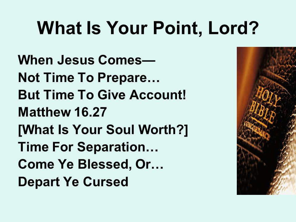 What Is Your Point, Lord. When Jesus Comes— Not Time To Prepare… But Time To Give Account.