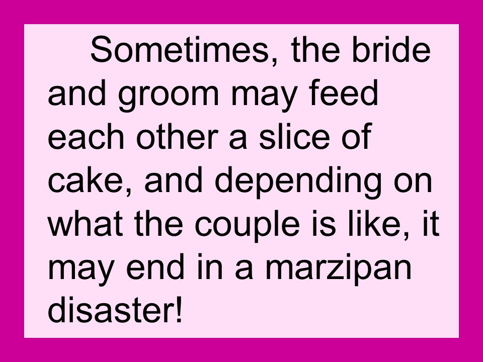 Sometimes, the bride and groom may feed each other a slice of cake, and depending on what the couple is like, it may end in a marzipan disaster!