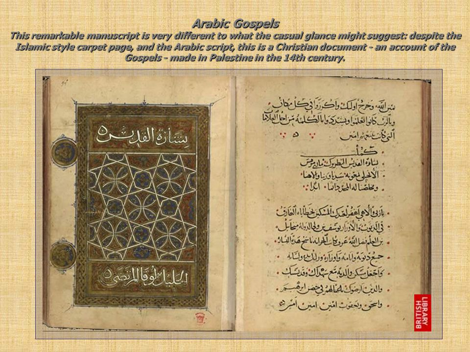 Arabic Gospels This remarkable manuscript is very different to what the casual glance might suggest: despite the Islamic style carpet page, and the Arabic script, this is a Christian document - an account of the Gospels - made in Palestine in the 14th century.