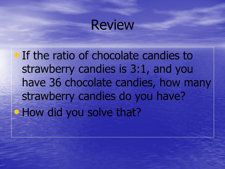 Review If the ratio of chocolate candies to strawberry candies is 3:1, and you have 36 chocolate candies, how many strawberry candies do you have.