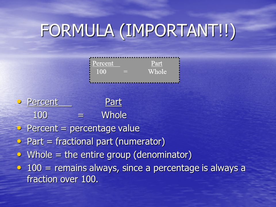 FORMULA (IMPORTANT!!) Percent Part Percent Part 100 = Whole 100 = Whole Percent = percentage value Percent = percentage value Part = fractional part (numerator) Part = fractional part (numerator) Whole = the entire group (denominator) Whole = the entire group (denominator) 100 = remains always, since a percentage is always a fraction over 100.