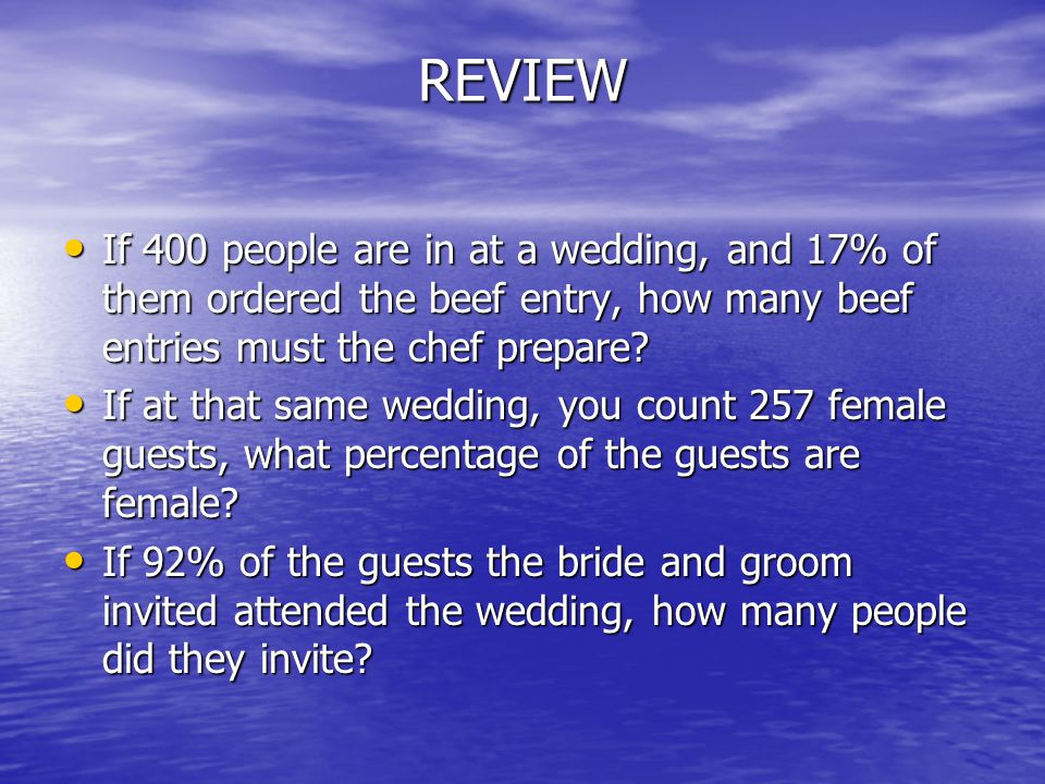 REVIEW If 400 people are in at a wedding, and 17% of them ordered the beef entry, how many beef entries must the chef prepare.