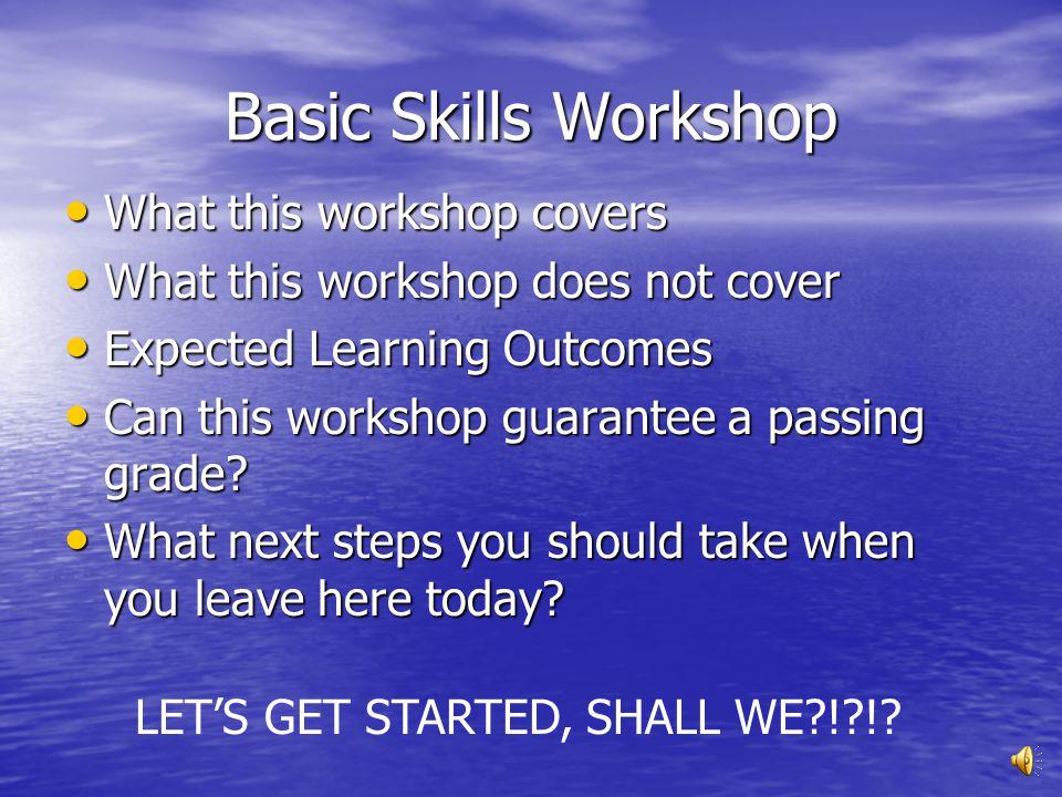 Basic Skills Workshop What this workshop covers What this workshop covers What this workshop does not cover What this workshop does not cover Expected Learning Outcomes Expected Learning Outcomes Can this workshop guarantee a passing grade.
