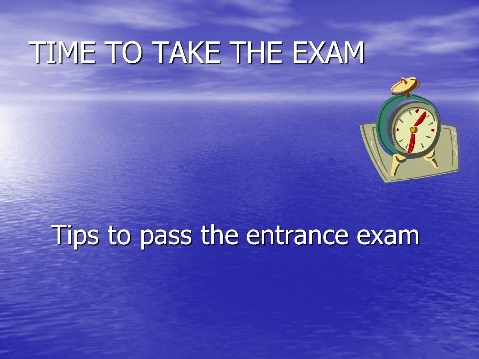 TIME TO TAKE THE EXAM Tips to pass the entrance exam