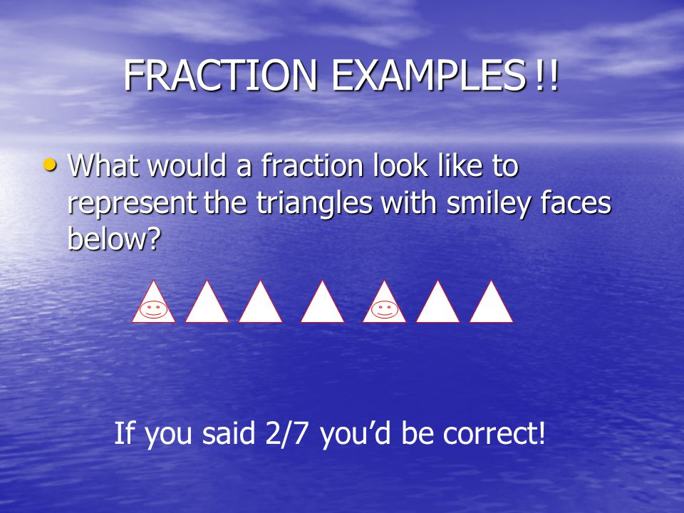 MORE FRACTIONS Now what's the fraction of smiley faced triangles?.