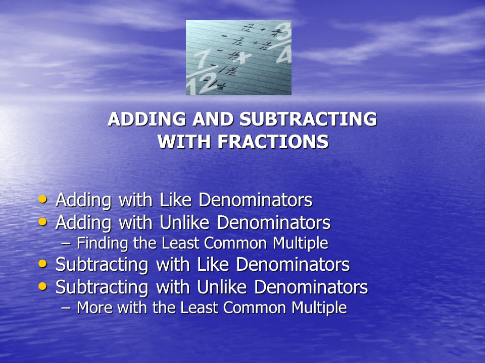 ADDING AND SUBTRACTING WITH FRACTIONS Adding with Like Denominators Adding with Like Denominators Adding with Unlike Denominators Adding with Unlike Denominators –Finding the Least Common Multiple Subtracting with Like Denominators Subtracting with Like Denominators Subtracting with Unlike Denominators Subtracting with Unlike Denominators –More with the Least Common Multiple