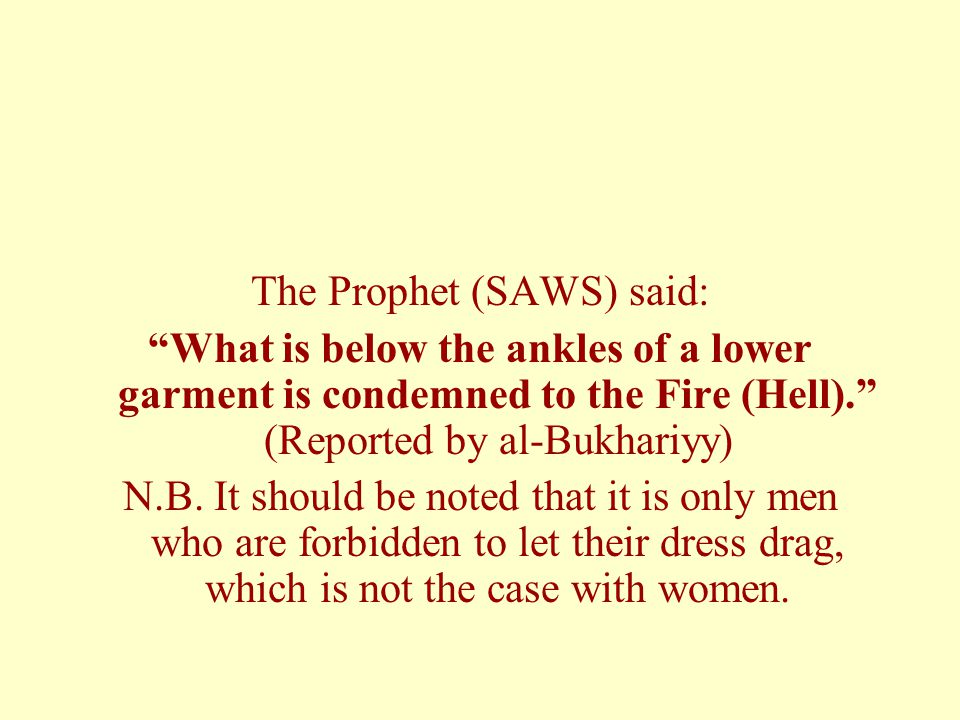The Prophet (SAWS) said: What is below the ankles of a lower garment is condemned to the Fire (Hell). (Reported by al-Bukhariyy) N.B.