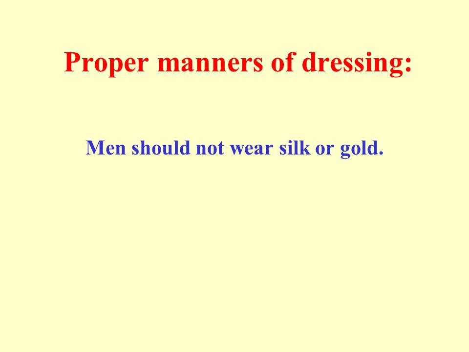 Proper manners of dressing: Men should not wear silk or gold.