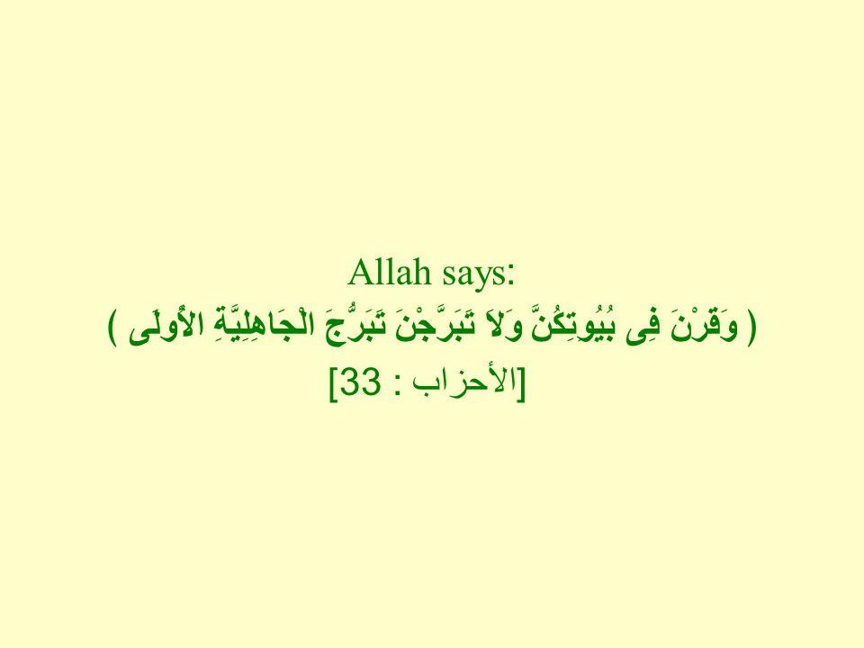 Allah says: ﴿ وَقَرْنَ فِى بُيُوِتِكُنَّ وَلاَ تَبَرَّجْنَ تَبَرُّجَ الْجَاهِلِيَّةِ الأُولَى ﴾ [ الأحزاب : 33]