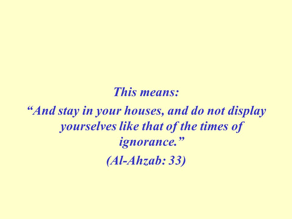 This means: And stay in your houses, and do not display yourselves like that of the times of ignorance. (Al-Ahzab: 33)